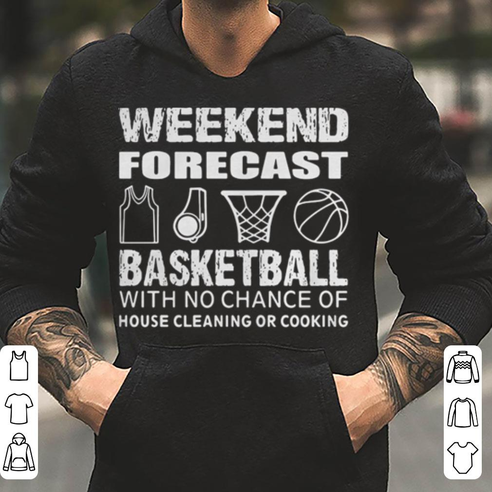 Weekend forecast basketball with no chance of house cleaning or cooking shirt 4 - Weekend forecast basketball with no chance of house cleaning or cooking shirt