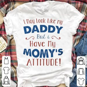 I May Look Like My Daddy But I Have My Mom's Attitude shirt