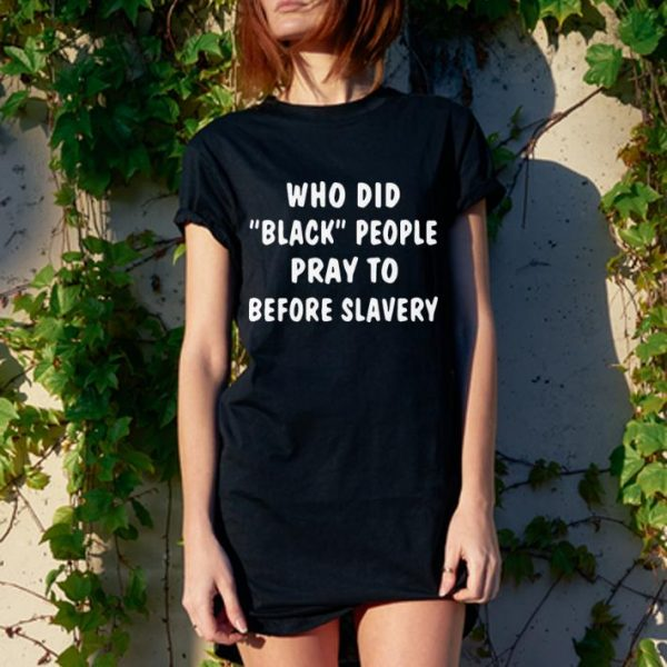 "Who did ""black"" people pray to before slavery shirt"