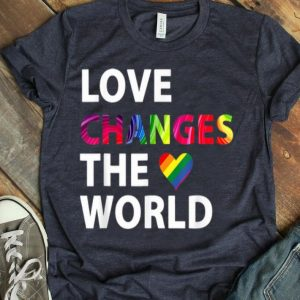 LGBT Love Changes The World Gay Pride Was A Riot 2019 shirt