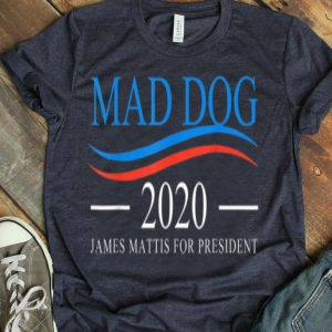 Mad Dog 2020 - James Mattis For President shirt