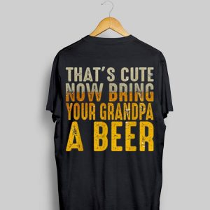 That's Now Bring Grandpa A Beer shirt