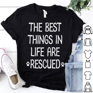 The Best Things In Life Are Rescued shirt