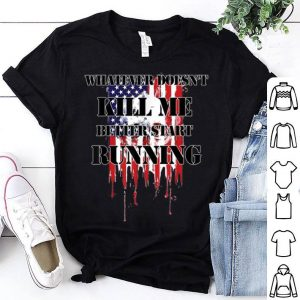 Whatever Doesnt Kill Me Better Start Running American shirt