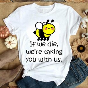 If We Die We'Re Taking You With Us - Cute Bee shirt