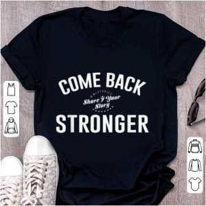 Awesome Come Back Share Your Story Stronger shirt
