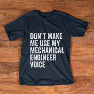Awesome Don't Make Me Use My Mechanical Engineer Voice shirt