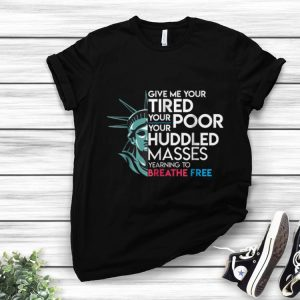 Awesome Give Me Your Tired Your Poor Your Huddled Masses Yearning To Breathe Free shirt