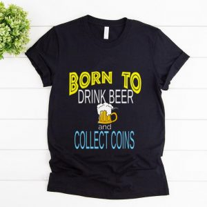 Hot Born To Drink Beer And Collect Coins shirt