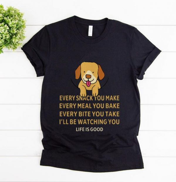 Hot Dog Life Is Good Every Snack You Make Wbery Meal You Make Every Bite You Take shirt