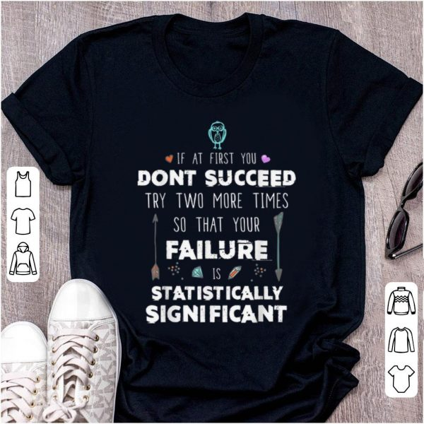 Hot If At First you Don'y Succeed Try Two More Times So That Your Failure Is Statistically Significant shirt