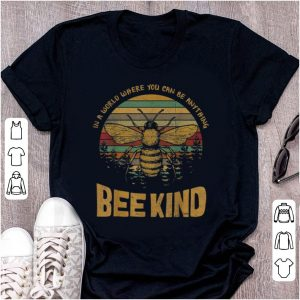 Hot Vintage In A World Where You Can Be Anything Bee Kind shirt