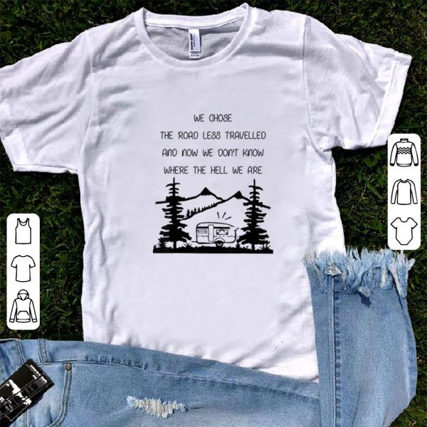 Hot We Chose The Road Less Travelled We Dont Know The Hell shirt