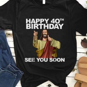 Official Happy 40th Birthday See You Soon Jesus shirt
