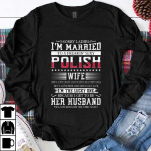 Official Sorry Ladies I'm Married To A Freakin' Sexy Polish shirt