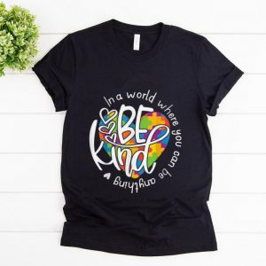 Original In A World Where You Can Be Anything Be Kind shirt