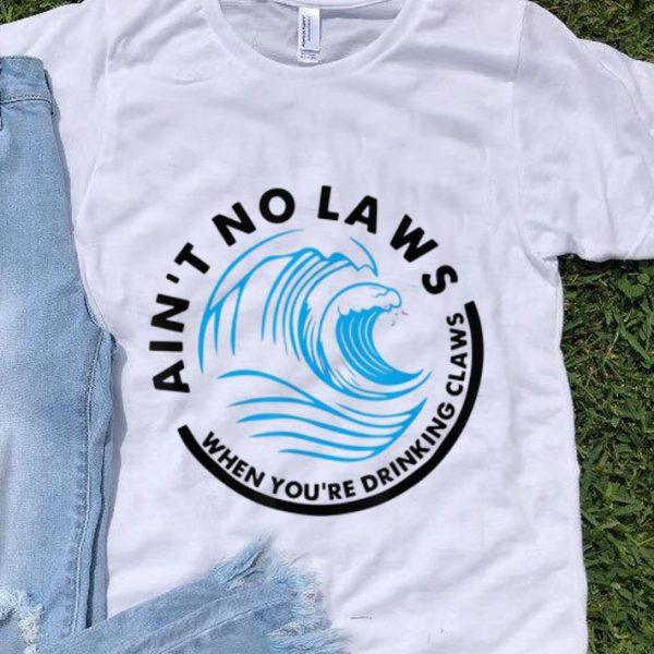Pretty Ain't No Laws When Youre Drinking Claws Blue Wave shirt