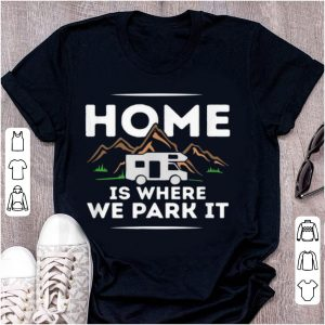Pretty Motorhome Accessories Camper Home Is Where We Park It shirt