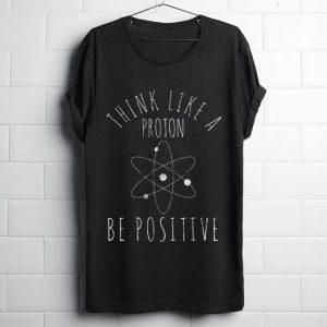 Pretty Think Like A Proton Be Positive shirt
