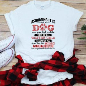 Top Assuming It Is Just A Dog Was Your First Mistake First Of All That's My Child shirt