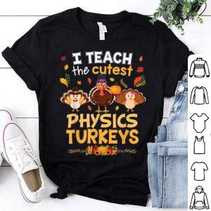 Nice I Teach The Cutest Physics Turkeys In Of The Patch Teacher shirt