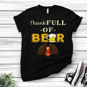 Beautiful Thank Full Of Beer Funny Thanksgiving Beer Turkey Gift shirt