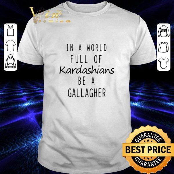 Original In a world full of Kardashians be a gallagher shirt