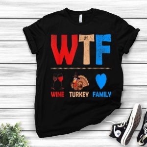 Top WTF Wine Turkey Family Funny Thanksgiving Day shirt