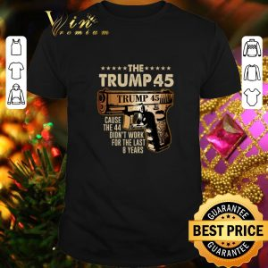 Hot The Trump 45 cause the 44 didn't work for the last 8 years shirt