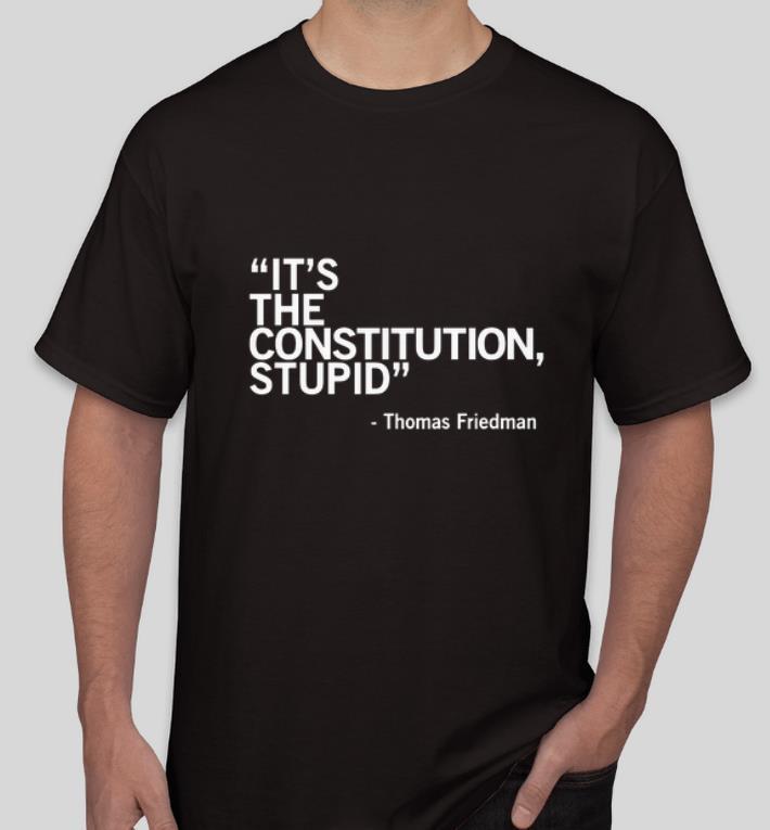 Original It s The Constitution Stupid Thomas Friedman shirt 4 - Original It's The Constitution Stupid - Thomas Friedman shirt