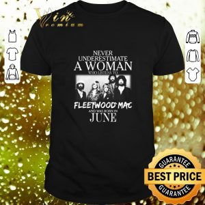 Original Never Underestimate a woman who listens to Fleetwood Mac and was born in June shirt