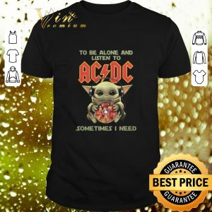 Top Baby Yoda to be alone and listen to ACDC sometimes i need shirt