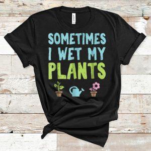Pretty Gardening Sometimes I Wet My Plants shirt