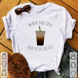 Hot Never Too Cold For Iced Coffee shirt