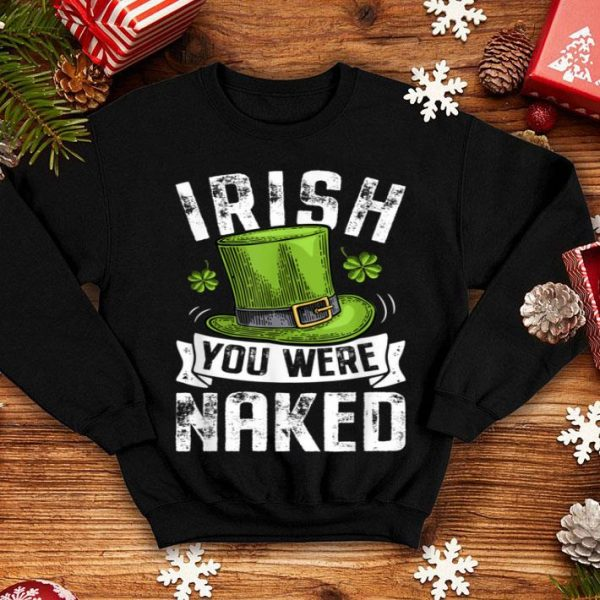 Official Irish You Were Naked St Patricks Day Men Women Funny Gifts shirt