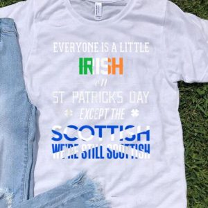 Official We're Still Scottish On St. Patrick's Day shirt