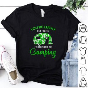 Top You're lucky I'm here I'd rather be Camping St. Patrick's day shirt