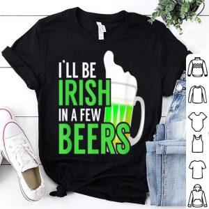 Pretty I'll Be Irish In Few Beers St Patricks Day St. Paddy's Day shirt