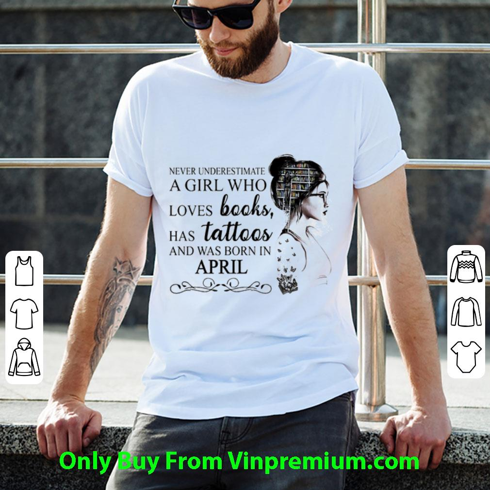 Hot Never Underestimate A Girl Who Loves Books Has Tattoos And Was Born In April shirt