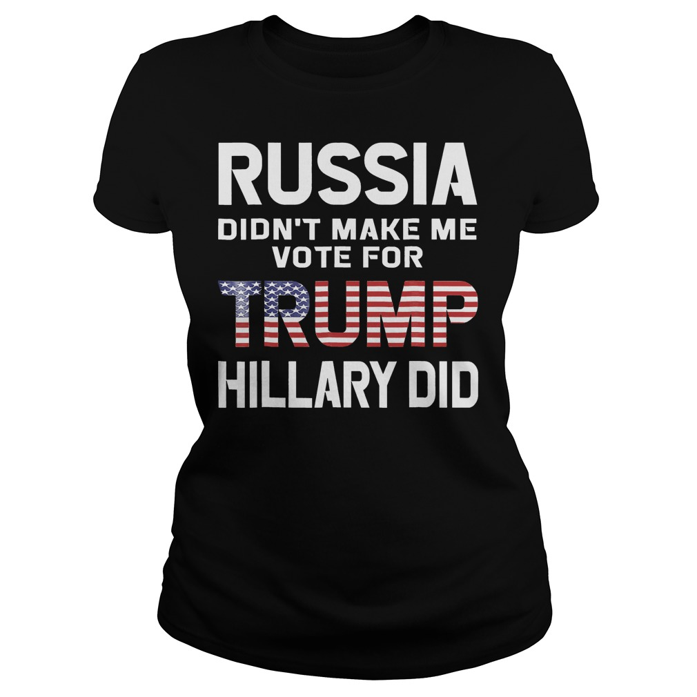 Russia Didn't Make Me Vote For Trump Hillary Did T-Shirt Classic Ladies Tee