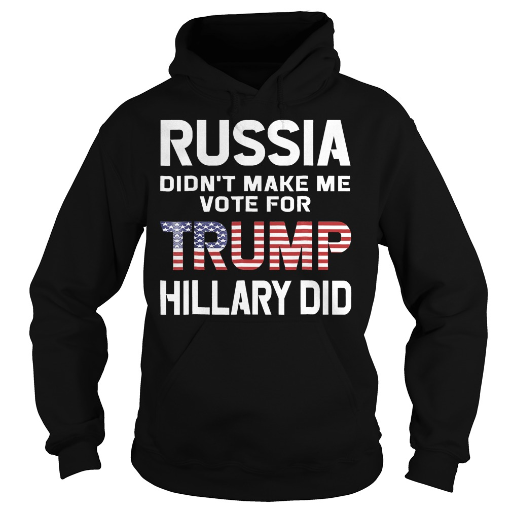 Russia Didn't Make Me Vote For Trump Hillary Did T-Shirt Hoodie