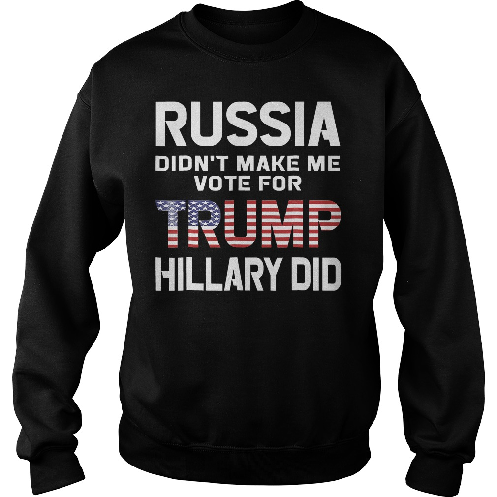 Russia Didn't Make Me Vote For Trump Hillary Did T-Shirt Sweatshirt Unisex