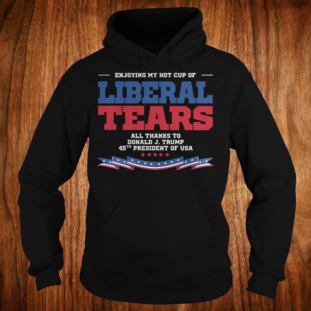 Enjoying my hot cup of liberal tears all thanks to Donald Trump 45th shirt Hoodie