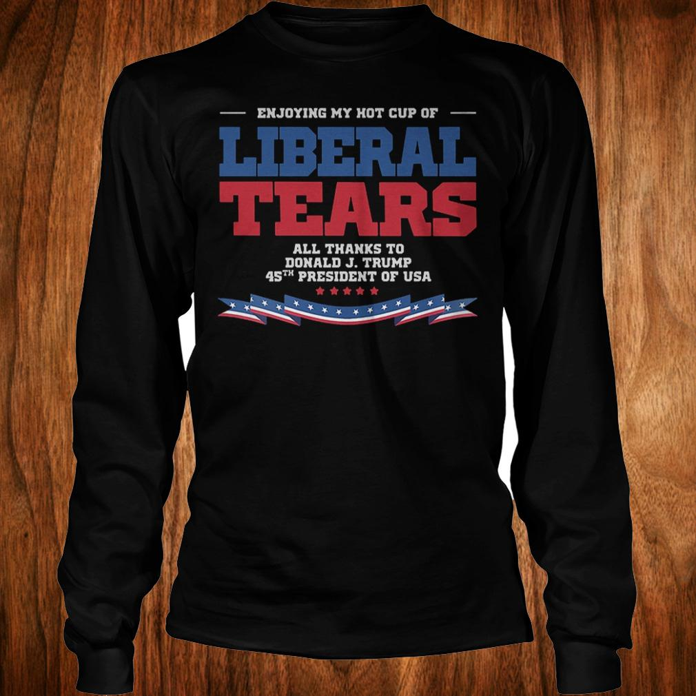 Enjoying my hot cup of liberal tears all thanks to Donald Trump 45th shirt Longsleeve Tee Unisex