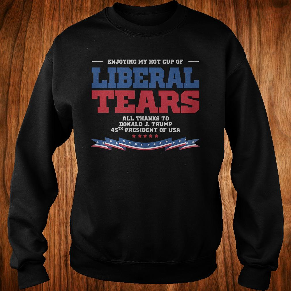 Enjoying my hot cup of liberal tears all thanks to Donald Trump 45th shirt