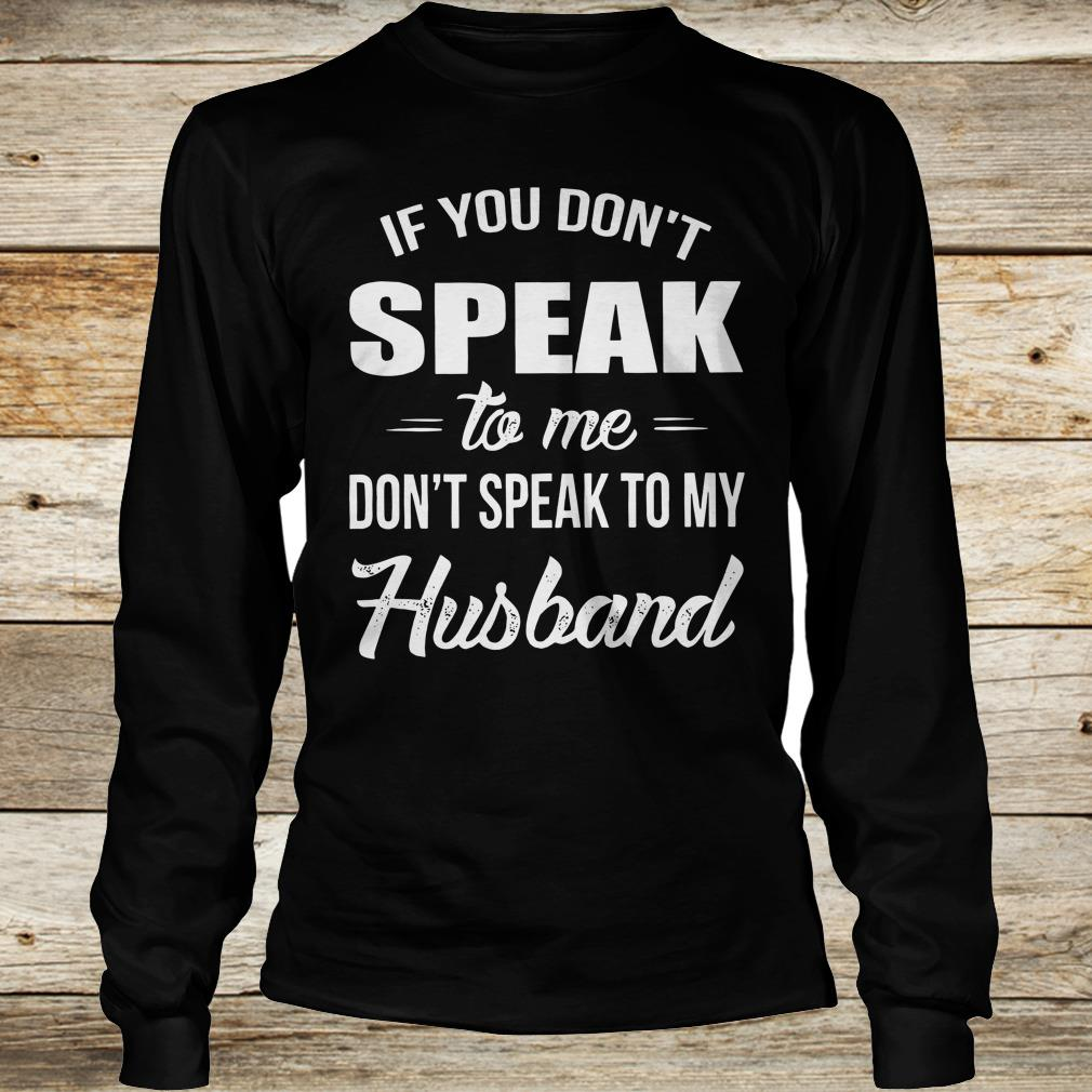 If you speak to me don't speak to my husband shirt Longsleeve Tee Unisex