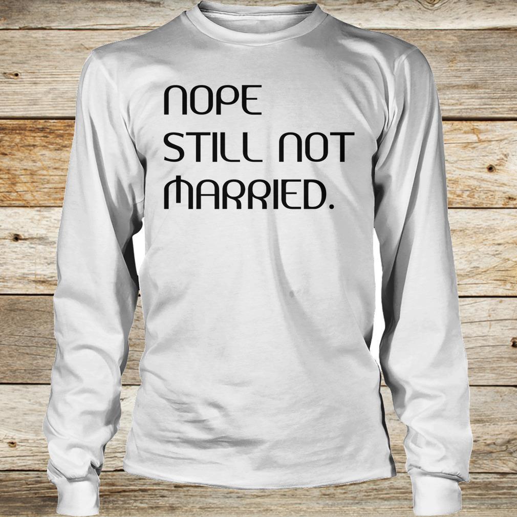 Nope still not married shirt Longsleeve Tee Unisex