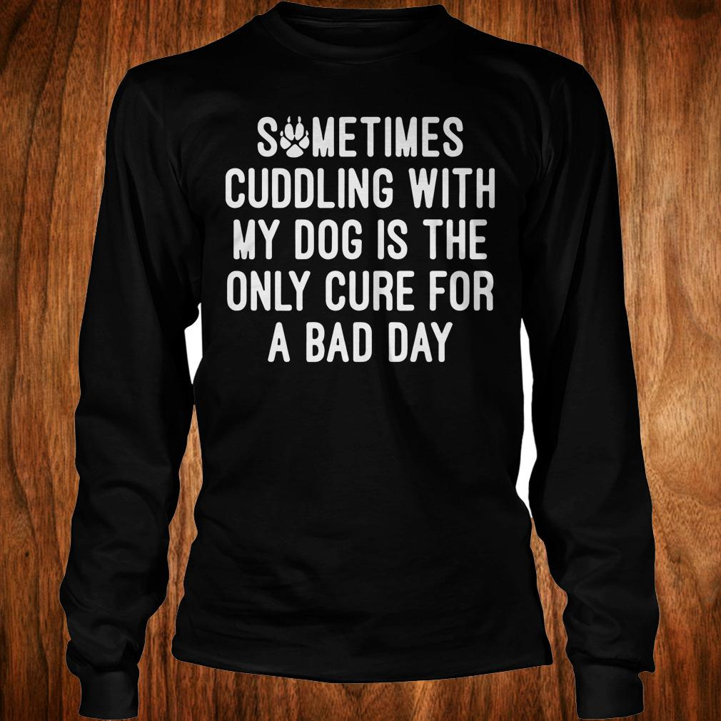 - Sometimes cuddling with my dog is the only cure for a bad day shirt