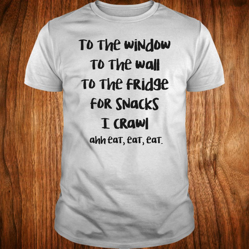 To the window to the wall to the fridge for snacks i crawl and eat eat eat shirt Classic Guys / Unisex Tee
