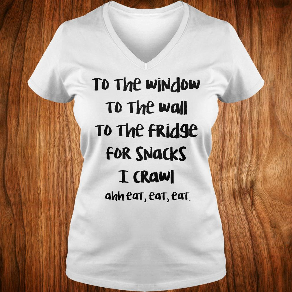 To the window to the wall to the fridge for snacks i crawl and eat eat eat shirt Ladies V-Neck